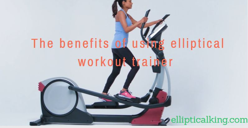 The benefits of using elliptical workout trainer